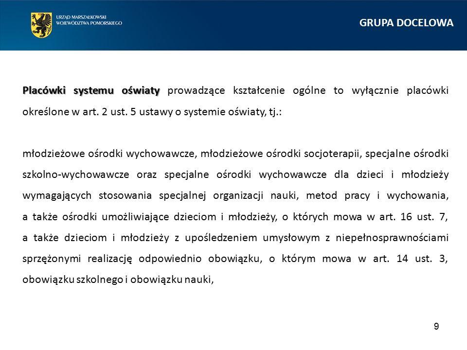 9 GRUPA DOCELOWA Placówki systemu oświaty Placówki systemu oświaty prowadzące kształcenie ogólne to wyłącznie placówki określone w art. 2 ust. 5 ustaw