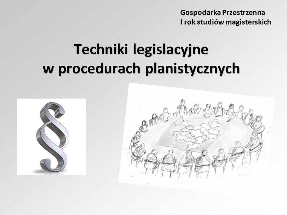Techniki legislacyjne w procedurach planistycznych Gospodarka Przestrzenna I rok studiów magisterskich