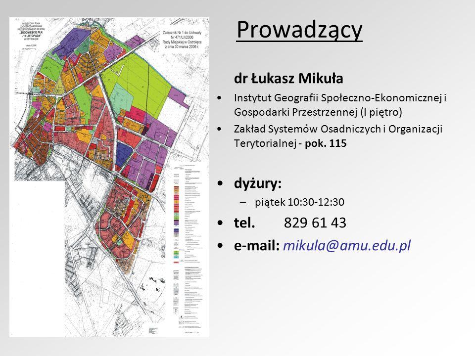 Prowadzący dr Łukasz Mikuła Instytut Geografii Społeczno-Ekonomicznej i Gospodarki Przestrzennej (I piętro) Zakład Systemów Osadniczych i Organizacji Terytorialnej - pok.