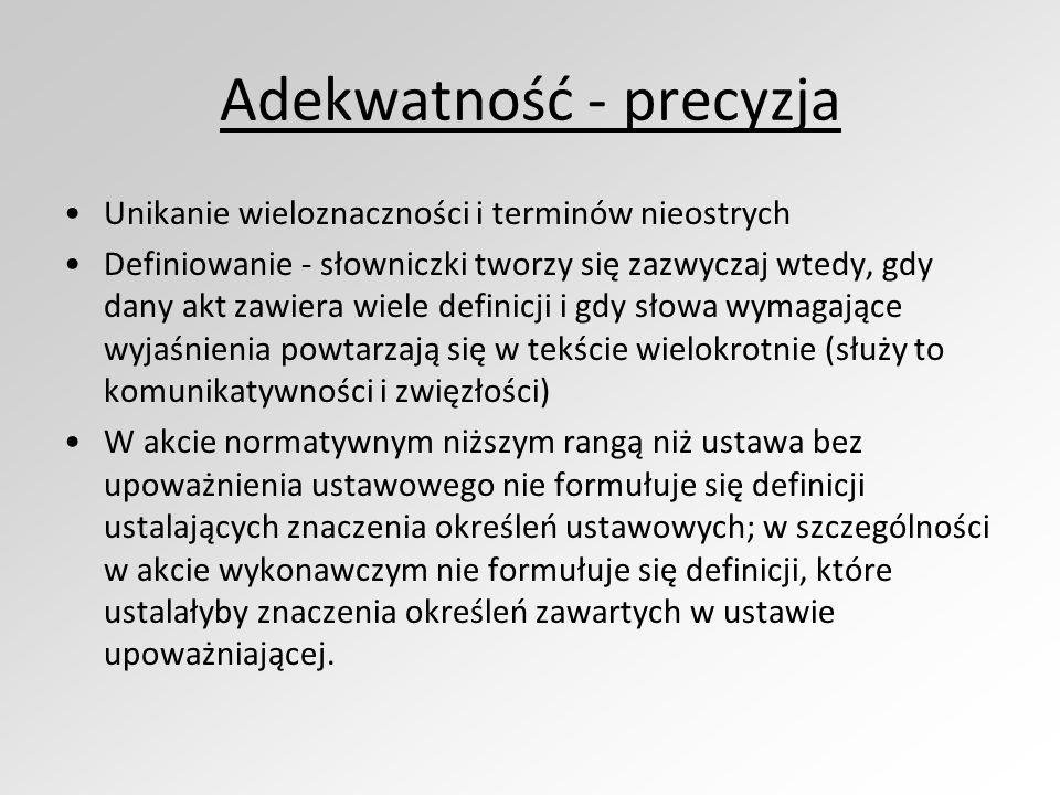 Adekwatność - precyzja Unikanie wieloznaczności i terminów nieostrych Definiowanie - słowniczki tworzy się zazwyczaj wtedy, gdy dany akt zawiera wiele