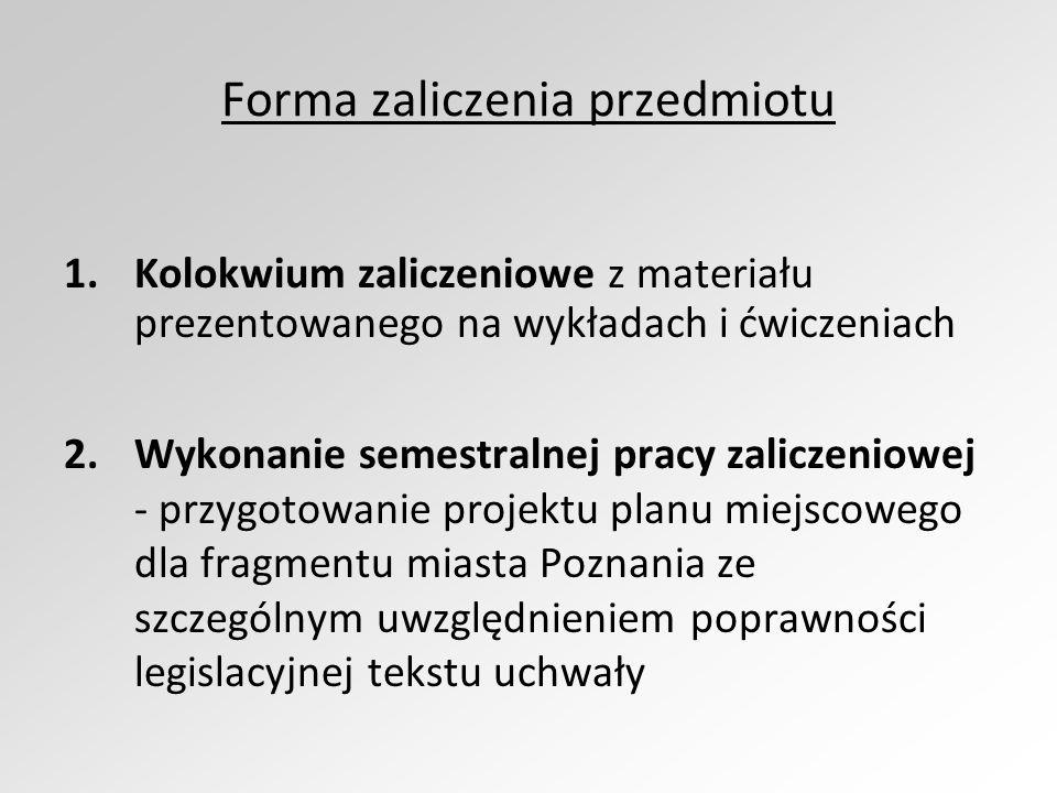 Forma zaliczenia przedmiotu 1.Kolokwium zaliczeniowe z materiału prezentowanego na wykładach i ćwiczeniach 2.Wykonanie semestralnej pracy zaliczeniowej - przygotowanie projektu planu miejscowego dla fragmentu miasta Poznania ze szczególnym uwzględnieniem poprawności legislacyjnej tekstu uchwały