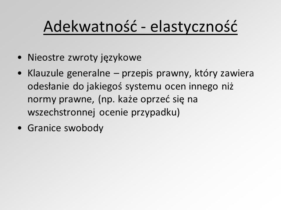 Adekwatność - elastyczność Nieostre zwroty językowe Klauzule generalne – przepis prawny, który zawiera odesłanie do jakiegoś systemu ocen innego niż normy prawne, (np.
