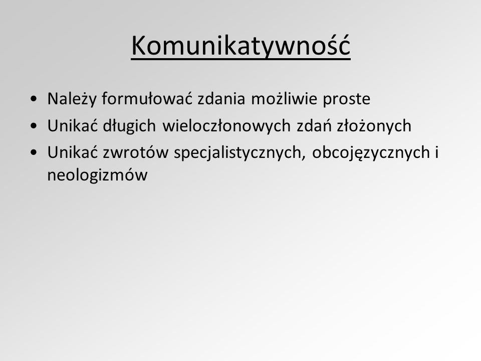 Komunikatywność Należy formułować zdania możliwie proste Unikać długich wieloczłonowych zdań złożonych Unikać zwrotów specjalistycznych, obcojęzycznych i neologizmów