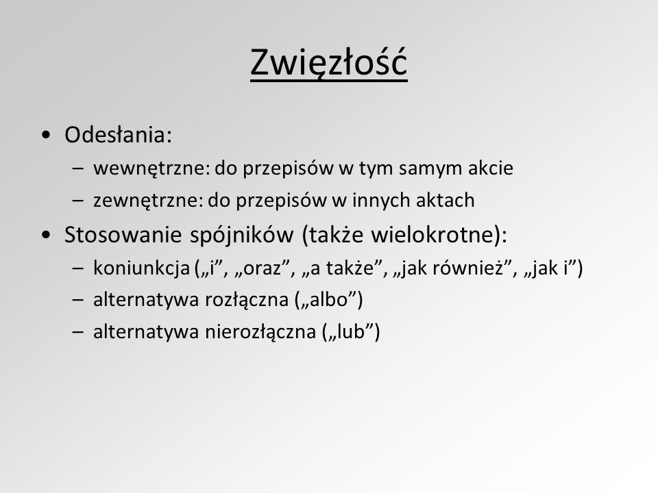 Zwięzłość Odesłania: –wewnętrzne: do przepisów w tym samym akcie –zewnętrzne: do przepisów w innych aktach Stosowanie spójników (także wielokrotne): –