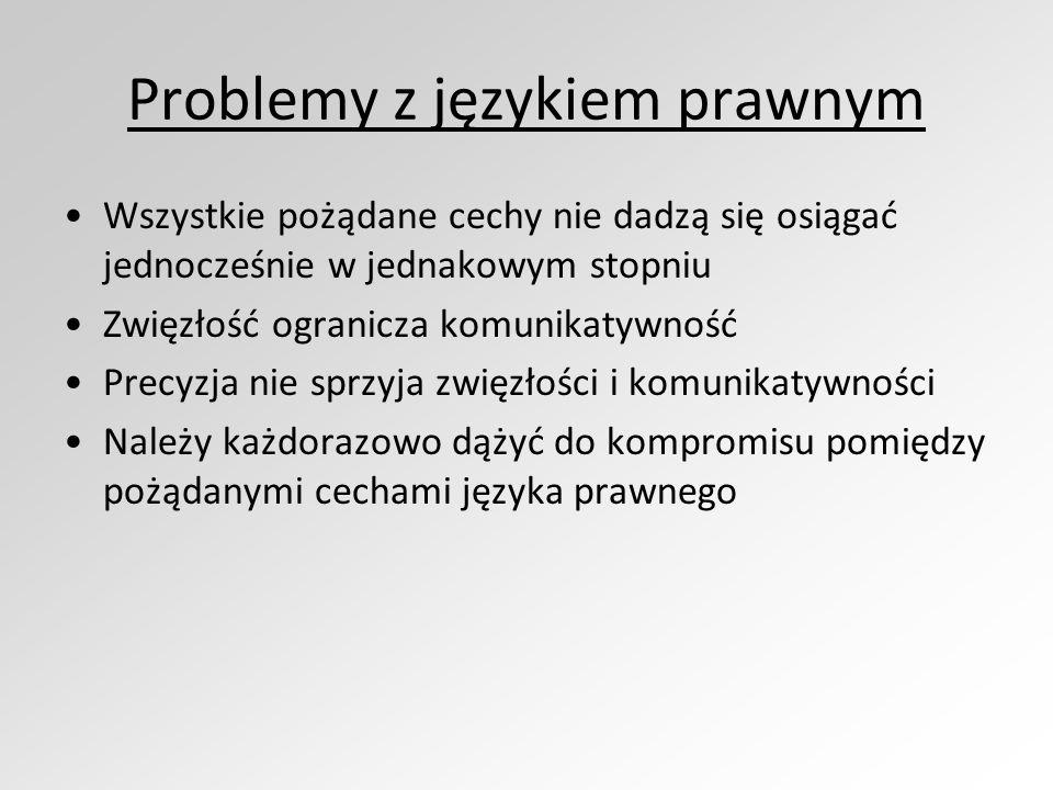Problemy z językiem prawnym Wszystkie pożądane cechy nie dadzą się osiągać jednocześnie w jednakowym stopniu Zwięzłość ogranicza komunikatywność Precy
