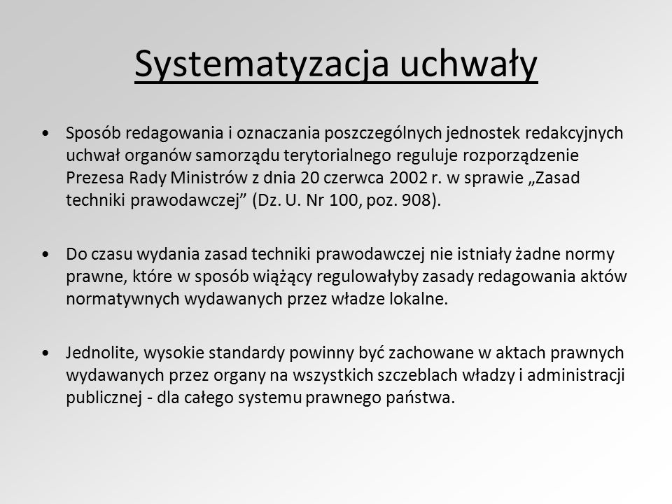 Systematyzacja uchwały Sposób redagowania i oznaczania poszczególnych jednostek redakcyjnych uchwał organów samorządu terytorialnego reguluje rozporządzenie Prezesa Rady Ministrów z dnia 20 czerwca 2002 r.