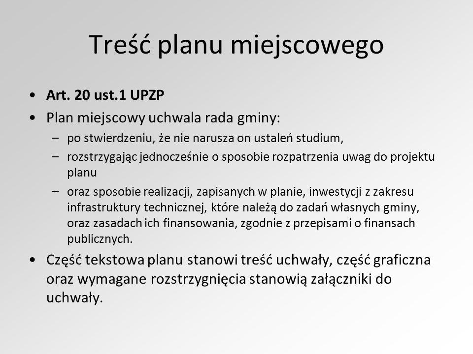 Treść planu miejscowego Art. 20 ust.1 UPZP Plan miejscowy uchwala rada gminy: –po stwierdzeniu, że nie narusza on ustaleń studium, –rozstrzygając jedn