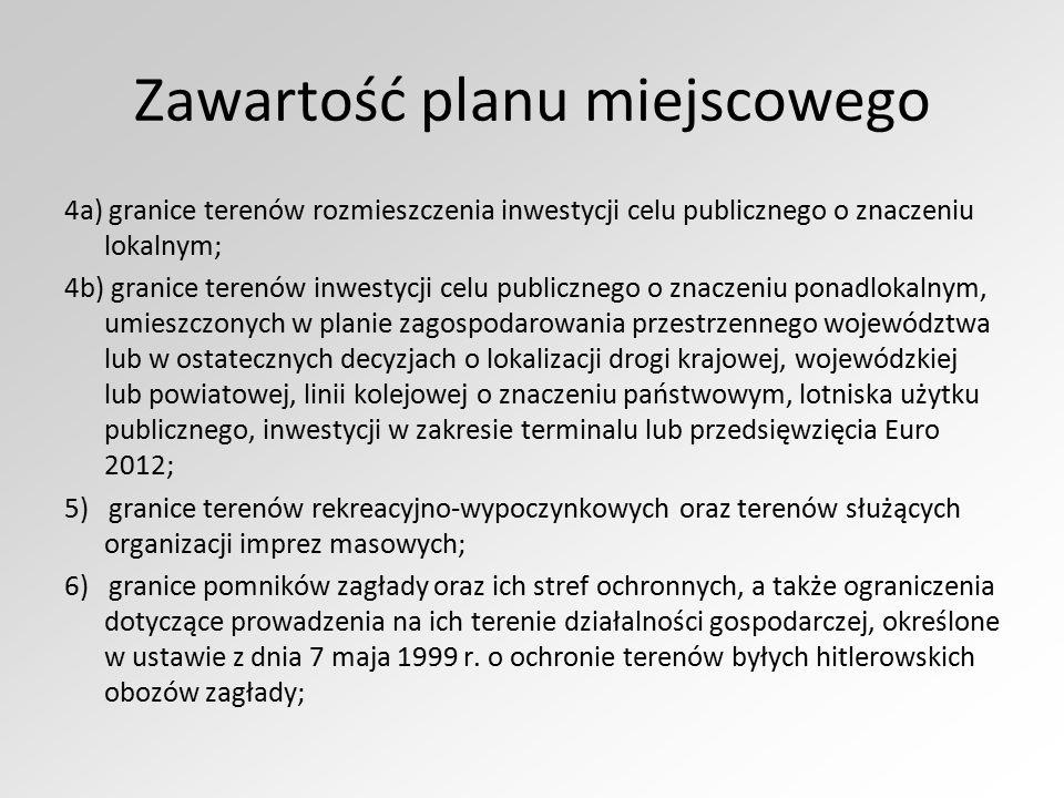Zawartość planu miejscowego 4a) granice terenów rozmieszczenia inwestycji celu publicznego o znaczeniu lokalnym; 4b) granice terenów inwestycji celu publicznego o znaczeniu ponadlokalnym, umieszczonych w planie zagospodarowania przestrzennego województwa lub w ostatecznych decyzjach o lokalizacji drogi krajowej, wojewódzkiej lub powiatowej, linii kolejowej o znaczeniu państwowym, lotniska użytku publicznego, inwestycji w zakresie terminalu lub przedsięwzięcia Euro 2012; 5) granice terenów rekreacyjno-wypoczynkowych oraz terenów służących organizacji imprez masowych; 6) granice pomników zagłady oraz ich stref ochronnych, a także ograniczenia dotyczące prowadzenia na ich terenie działalności gospodarczej, określone w ustawie z dnia 7 maja 1999 r.