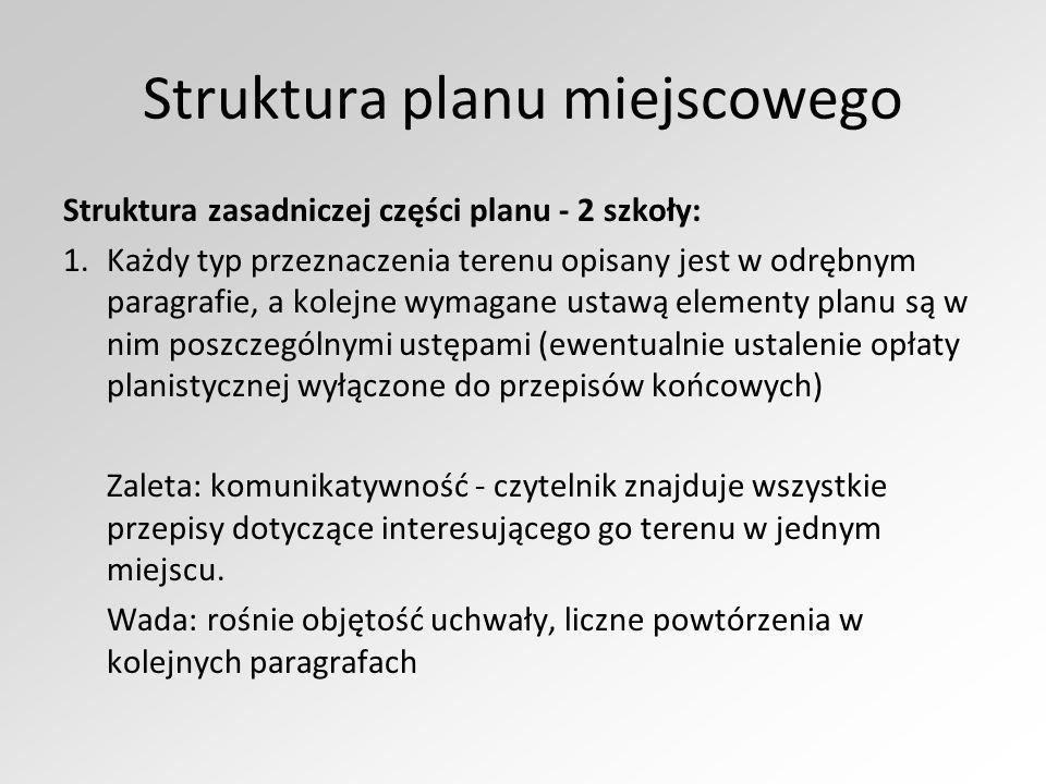 Struktura planu miejscowego Struktura zasadniczej części planu - 2 szkoły: 1.Każdy typ przeznaczenia terenu opisany jest w odrębnym paragrafie, a kolejne wymagane ustawą elementy planu są w nim poszczególnymi ustępami (ewentualnie ustalenie opłaty planistycznej wyłączone do przepisów końcowych) Zaleta: komunikatywność - czytelnik znajduje wszystkie przepisy dotyczące interesującego go terenu w jednym miejscu.