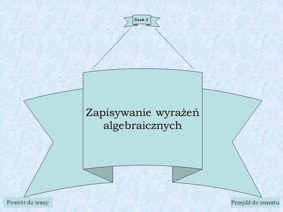 Znak 2 Zapisywanie wyrażeń algebraicznych Powrót do trasyPrzejdź do tematu