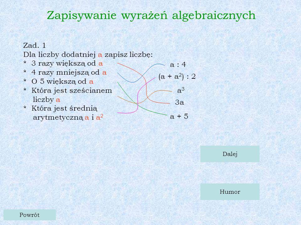 Zad. 1 Dla liczby dodatniej a zapisz liczbę: * 3 razy większą od a * 4 razy mniejszą od a * O 5 większą od a * Która jest sześcianem liczby a * Która