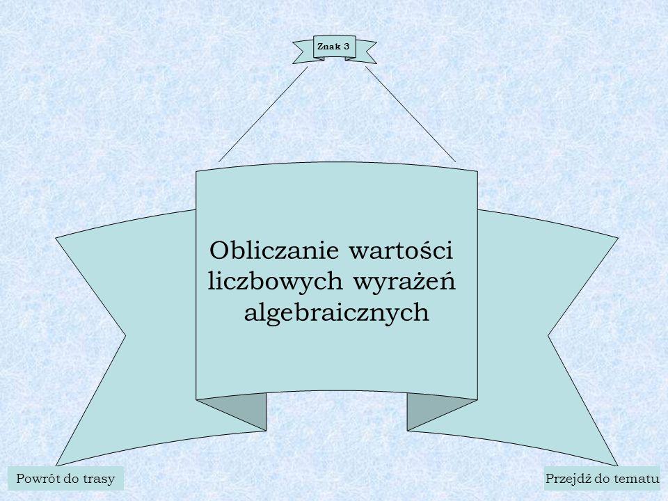 Znak 3 Obliczanie wartości liczbowych wyrażeń algebraicznych Powrót do trasyPrzejdź do tematu
