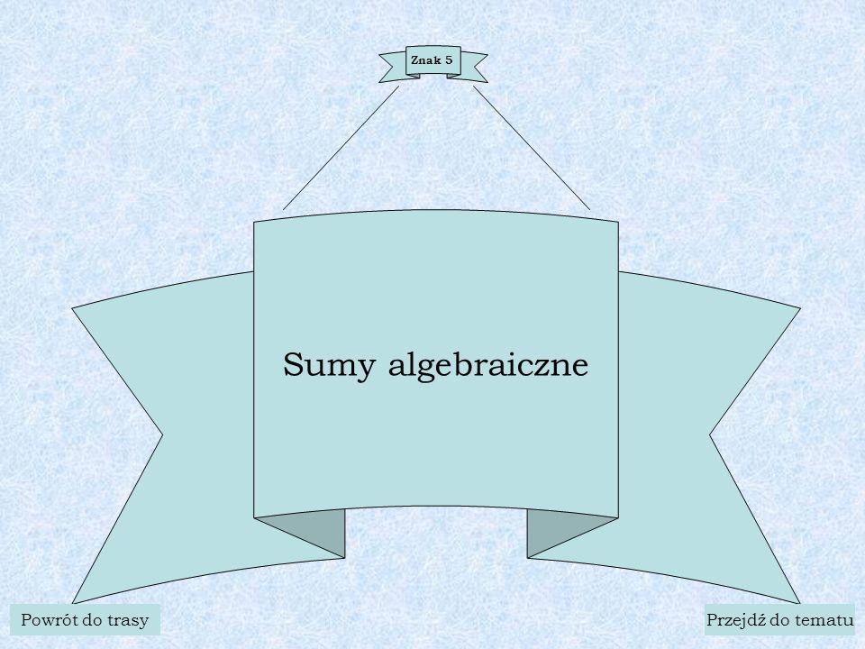 Znak 5 Sumy algebraiczne Powrót do trasyPrzejdź do tematu