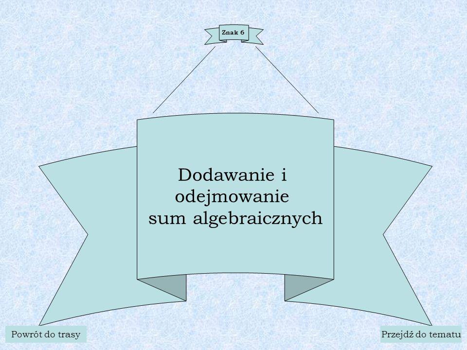 Znak 6 Dodawanie i odejmowanie sum algebraicznych Powrót do trasyPrzejdź do tematu