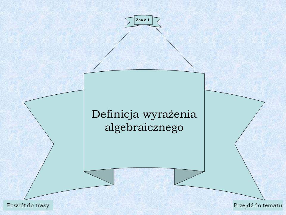 Znak 1 Definicja wyrażenia algebraicznego Powrót do trasyPrzejdź do tematu
