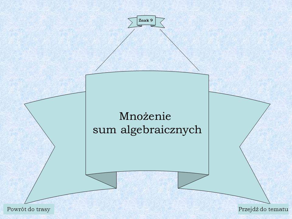 Znak 9 Mnożenie sum algebraicznych Powrót do trasyPrzejdź do tematu