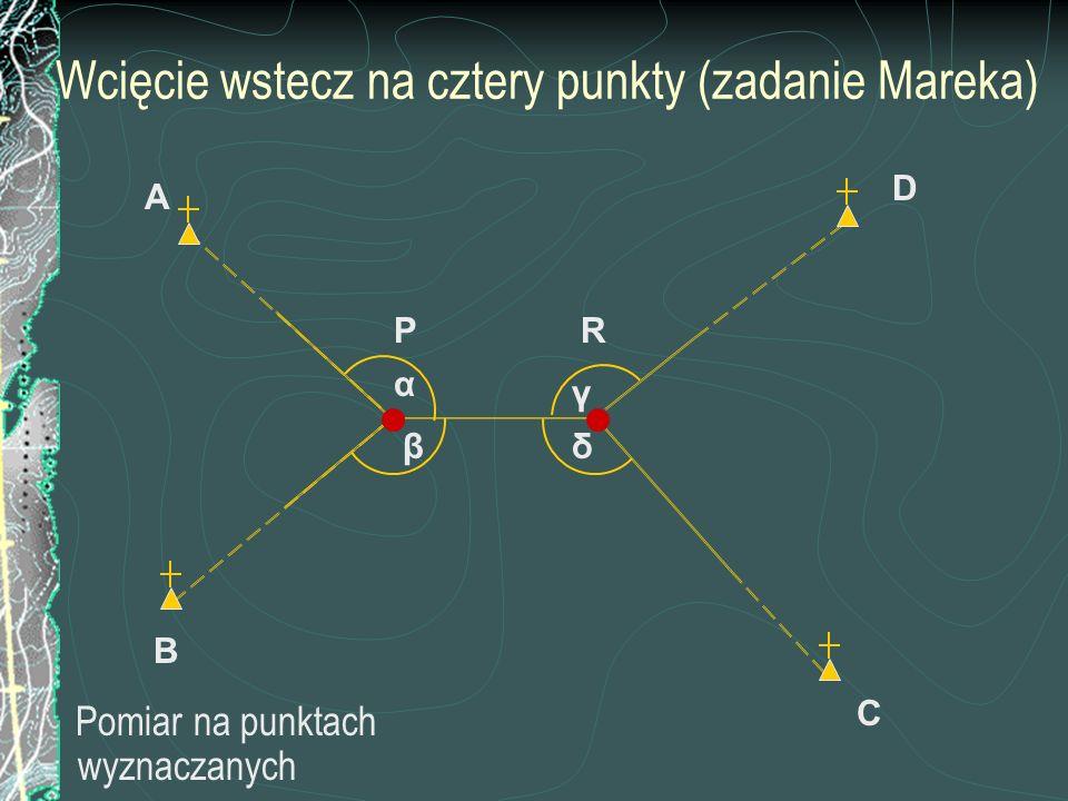 Wcięcie wstecz na cztery punkty (zadanie Mareka) Pomiar na punktach wyznaczanych C P B A D β α γ δ R