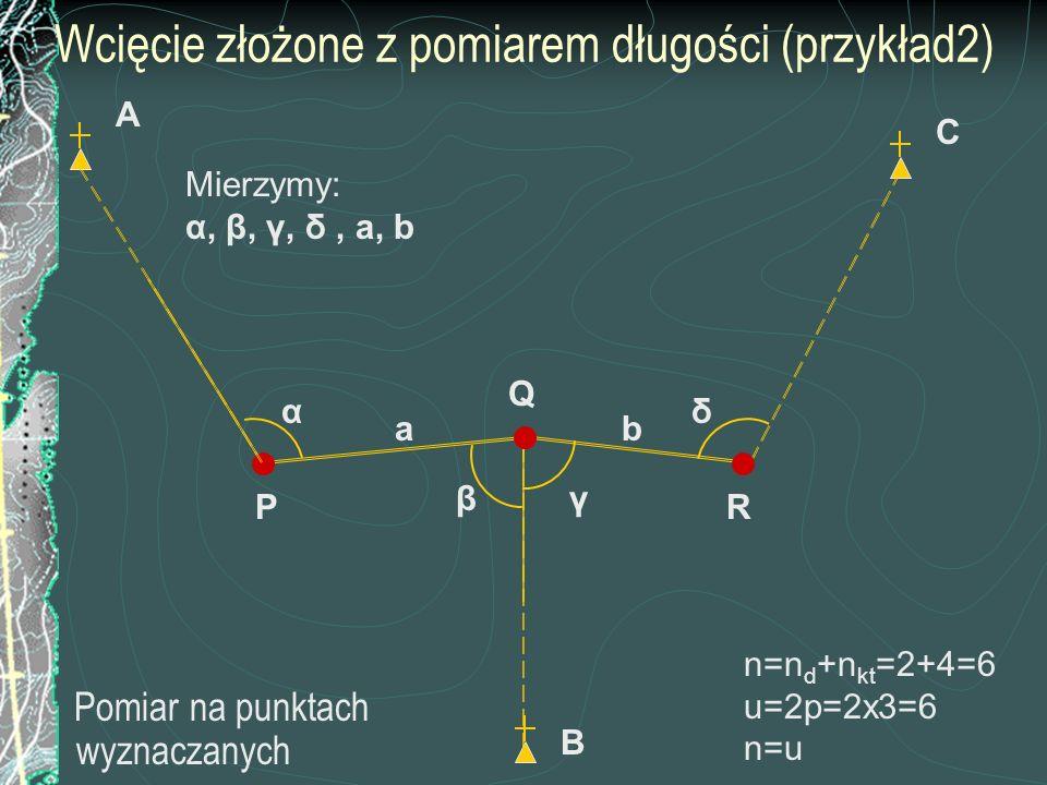 Wcięcie złożone z pomiarem długości (przykład2) Pomiar na punktach wyznaczanych C B A Mierzymy: α, β, γ, δ, a, b P β R Q γ δα ab n=n d +n kt =2+4=6 u=
