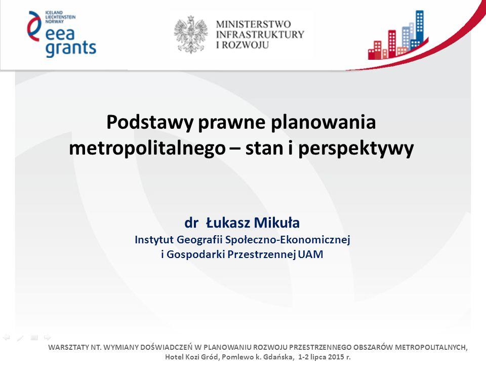 Podstawy prawne planowania metropolitalnego – stan i perspektywy dr Łukasz Mikuła Instytut Geografii Społeczno-Ekonomicznej i Gospodarki Przestrzennej UAM WARSZTATY NT.