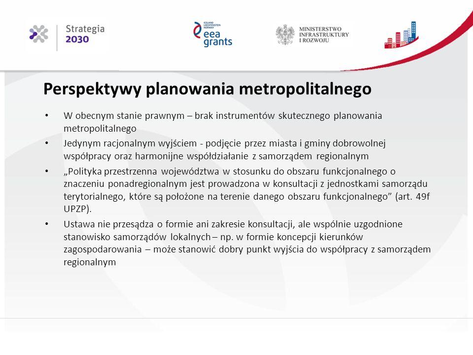 """Perspektywy planowania metropolitalnego W obecnym stanie prawnym – brak instrumentów skutecznego planowania metropolitalnego Jedynym racjonalnym wyjściem - podjęcie przez miasta i gminy dobrowolnej współpracy oraz harmonijne współdziałanie z samorządem regionalnym """"Polityka przestrzenna województwa w stosunku do obszaru funkcjonalnego o znaczeniu ponadregionalnym jest prowadzona w konsultacji z jednostkami samorządu terytorialnego, które są położone na terenie danego obszaru funkcjonalnego (art."""