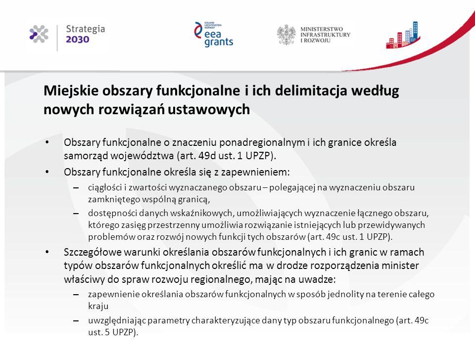 Miejskie obszary funkcjonalne i ich delimitacja według nowych rozwiązań ustawowych Obszary funkcjonalne o znaczeniu ponadregionalnym i ich granice określa samorząd województwa (art.