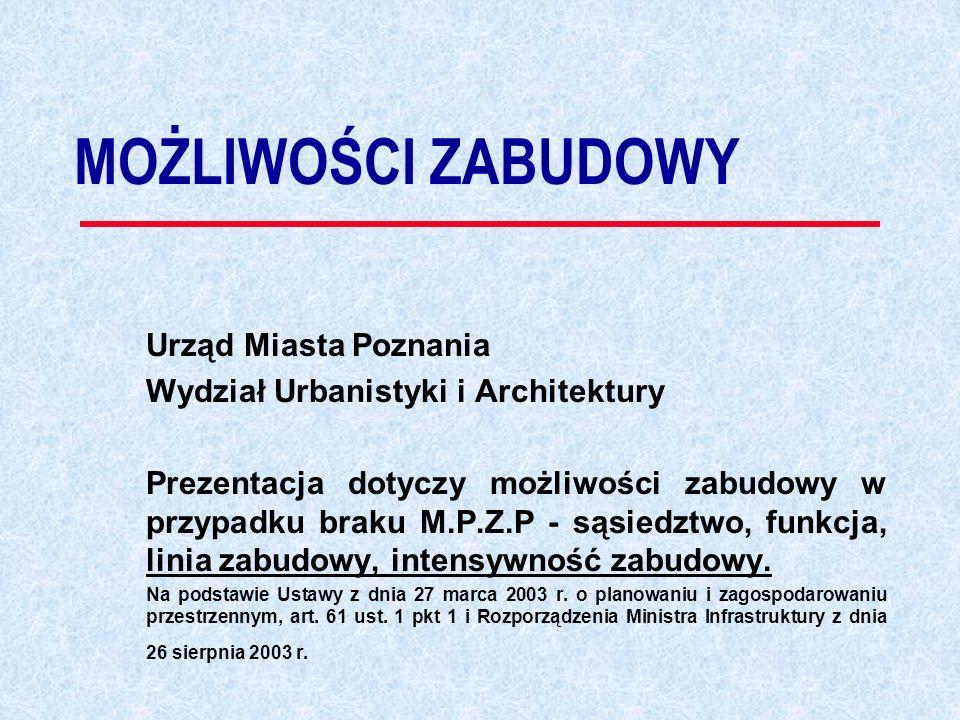 MOŻLIWOŚCI ZABUDOWY Urząd Miasta Poznania Wydział Urbanistyki i Architektury Prezentacja dotyczy możliwości zabudowy w przypadku braku M.P.Z.P - sąsiedztwo, funkcja, linia zabudowy, intensywność zabudowy.