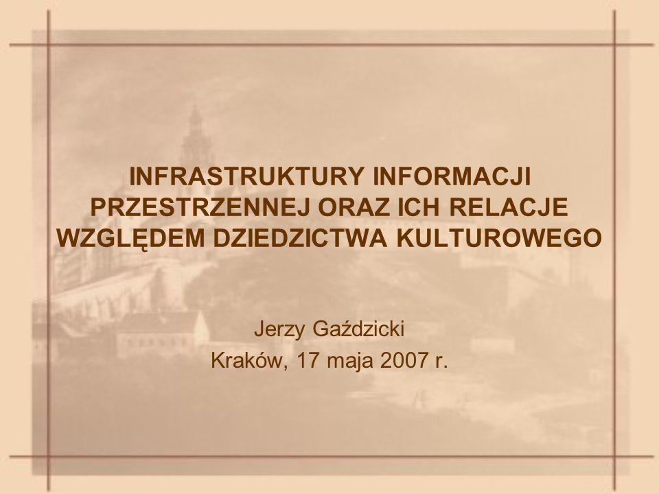 INFRASTRUKTURY INFORMACJI PRZESTRZENNEJ ORAZ ICH RELACJE WZGLĘDEM DZIEDZICTWA KULTUROWEGO Jerzy Gaździcki Kraków, 17 maja 2007 r.
