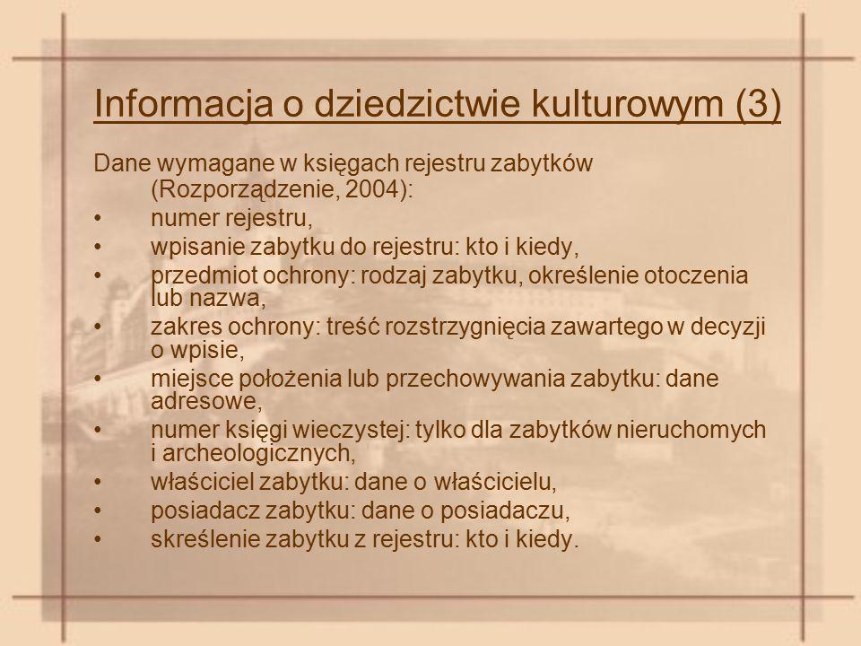 Informacja o dziedzictwie kulturowym (3) Dane wymagane w księgach rejestru zabytków (Rozporządzenie, 2004): numer rejestru, wpisanie zabytku do rejestru: kto i kiedy, przedmiot ochrony: rodzaj zabytku, określenie otoczenia lub nazwa, zakres ochrony: treść rozstrzygnięcia zawartego w decyzji o wpisie, miejsce położenia lub przechowywania zabytku: dane adresowe, numer księgi wieczystej: tylko dla zabytków nieruchomych i archeologicznych, właściciel zabytku: dane o właścicielu, posiadacz zabytku: dane o posiadaczu, skreślenie zabytku z rejestru: kto i kiedy.