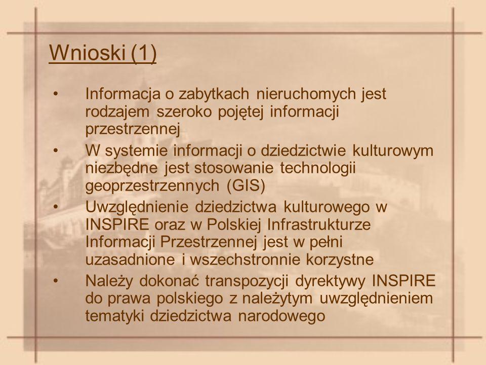 Wnioski (1) Informacja o zabytkach nieruchomych jest rodzajem szeroko pojętej informacji przestrzennej W systemie informacji o dziedzictwie kulturowym niezbędne jest stosowanie technologii geoprzestrzennych (GIS) Uwzględnienie dziedzictwa kulturowego w INSPIRE oraz w Polskiej Infrastrukturze Informacji Przestrzennej jest w pełni uzasadnione i wszechstronnie korzystne Należy dokonać transpozycji dyrektywy INSPIRE do prawa polskiego z należytym uwzględnieniem tematyki dziedzictwa narodowego