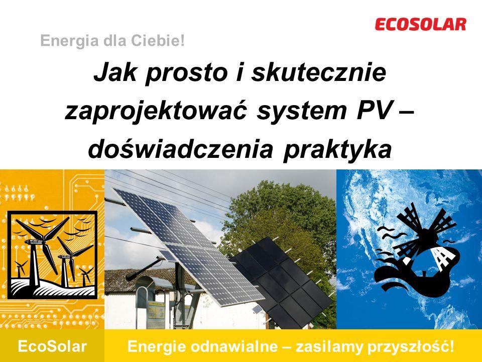 EcoSolar Energie odnawialne – zasilamy przyszłość! EcoSolar Jak prosto i skutecznie zaprojektować system PV – doświadczenia praktyka Energia dla Ciebi