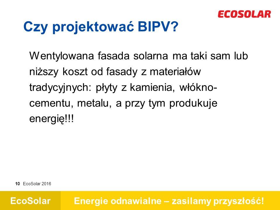 EcoSolar Energie odnawialne – zasilamy przyszłość! 10EcoSolar 2016 Czy projektować BIPV? Wentylowana fasada solarna ma taki sam lub niższy koszt od fa