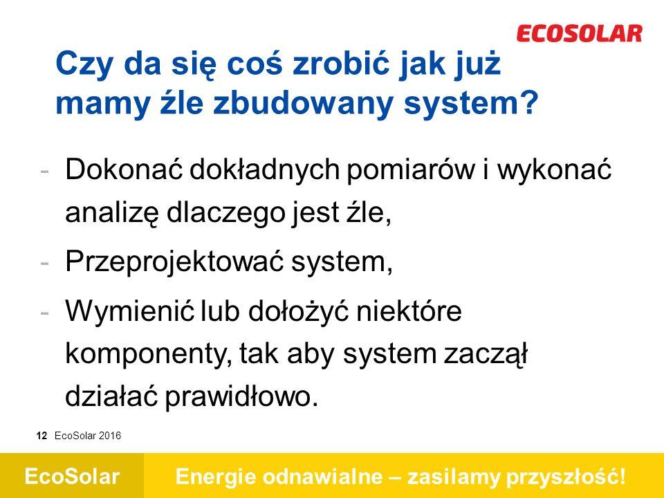 EcoSolar Energie odnawialne – zasilamy przyszłość! 12EcoSolar 2016 Czy da się coś zrobić jak już mamy źle zbudowany system? - - Dokonać dokładnych pom