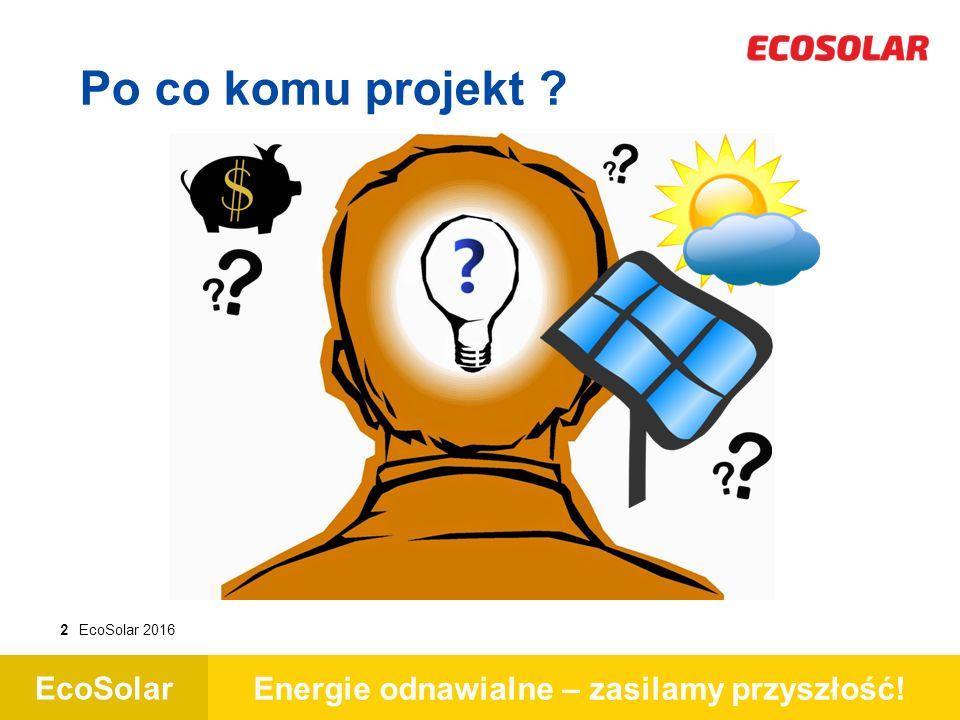 EcoSolar Energie odnawialne – zasilamy przyszłość! 2EcoSolar 2016 Po co komu projekt ?