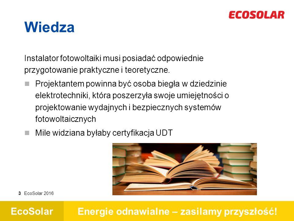 EcoSolar Energie odnawialne – zasilamy przyszłość! 3EcoSolar 2016 Wiedza Instalator fotowoltaiki musi posiadać odpowiednie przygotowanie praktyczne i