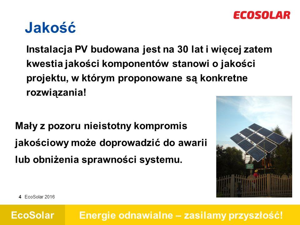 EcoSolar Energie odnawialne – zasilamy przyszłość! 4EcoSolar 2016 Jakość Instalacja PV budowana jest na 30 lat i więcej zatem kwestia jakości komponen