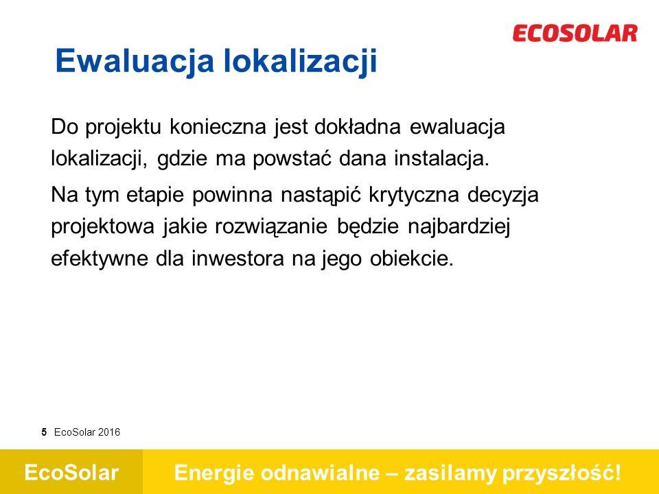 EcoSolar Energie odnawialne – zasilamy przyszłość! 5EcoSolar 2016 Do projektu konieczna jest dokładna ewaluacja lokalizacji, gdzie ma powstać dana ins