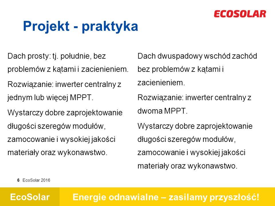 EcoSolar Energie odnawialne – zasilamy przyszłość! 6EcoSolar 2016 Projekt - praktyka Dach prosty: tj. południe, bez problemów z kątami i zacienieniem.