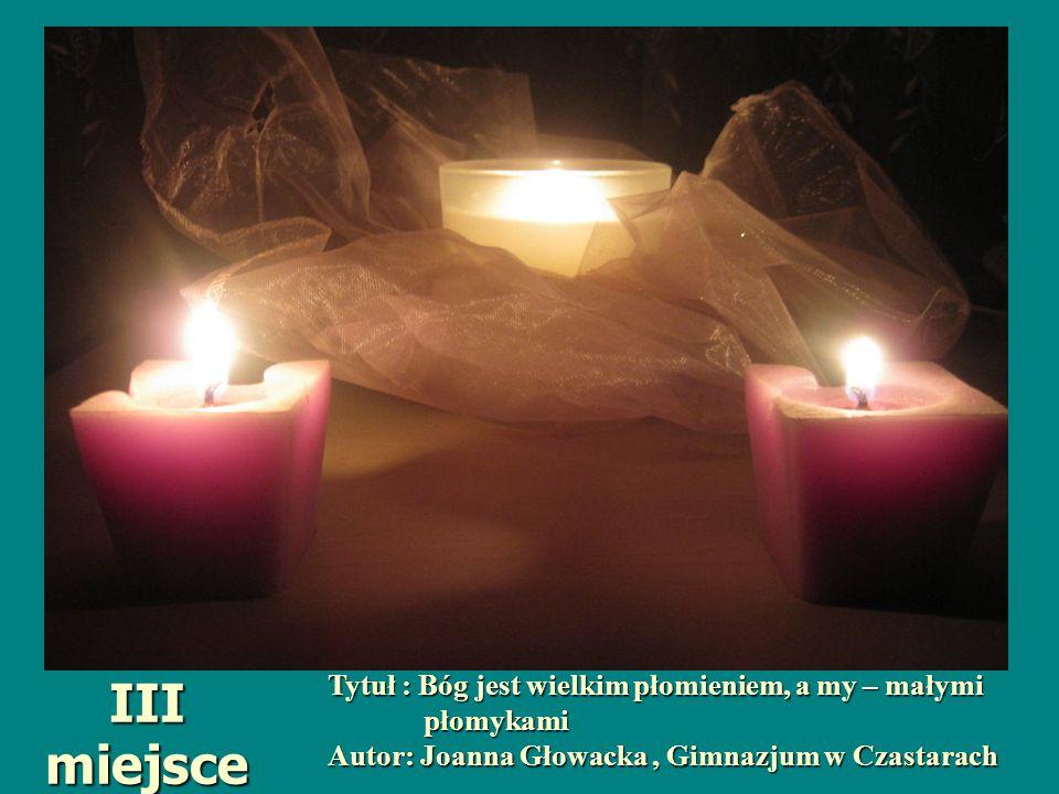Tytuł : Bóg jest wielkim płomieniem, a my – małymi płomykami płomykami Autor: Joanna Głowacka, Gimnazjum w Czastarach III miejsce