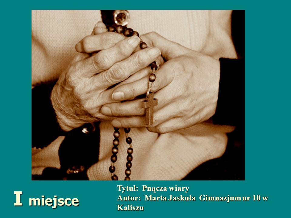 Tytuł: Pnącza wiary Autor: Marta Jaskuła Gimnazjum nr 10 w Kaliszu I miejsce