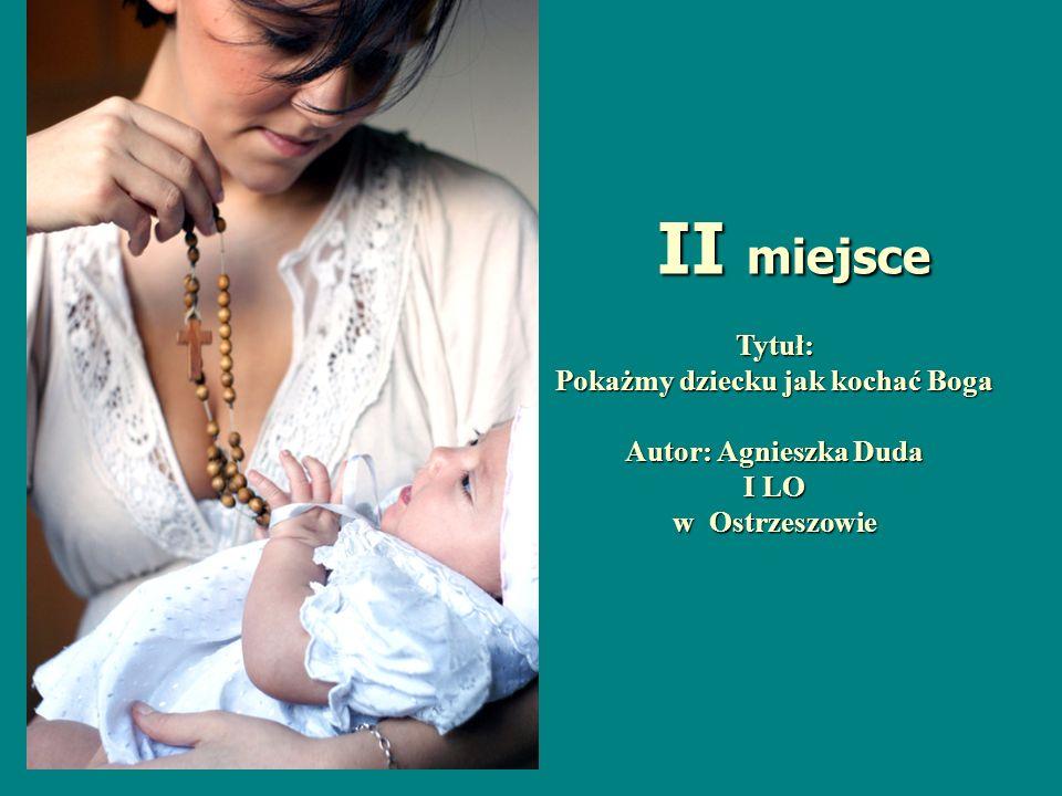 Tytuł: Pokażmy dziecku jak kochać Boga Autor: Agnieszka Duda I LO w Ostrzeszowie II miejsce