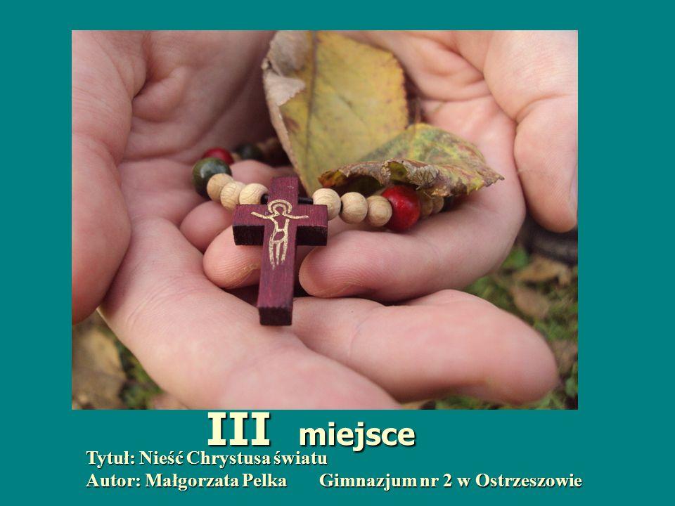 Tytuł: Nieść Chrystusa światu Autor: Małgorzata Pelka Gimnazjum nr 2 w Ostrzeszowie III miejsce