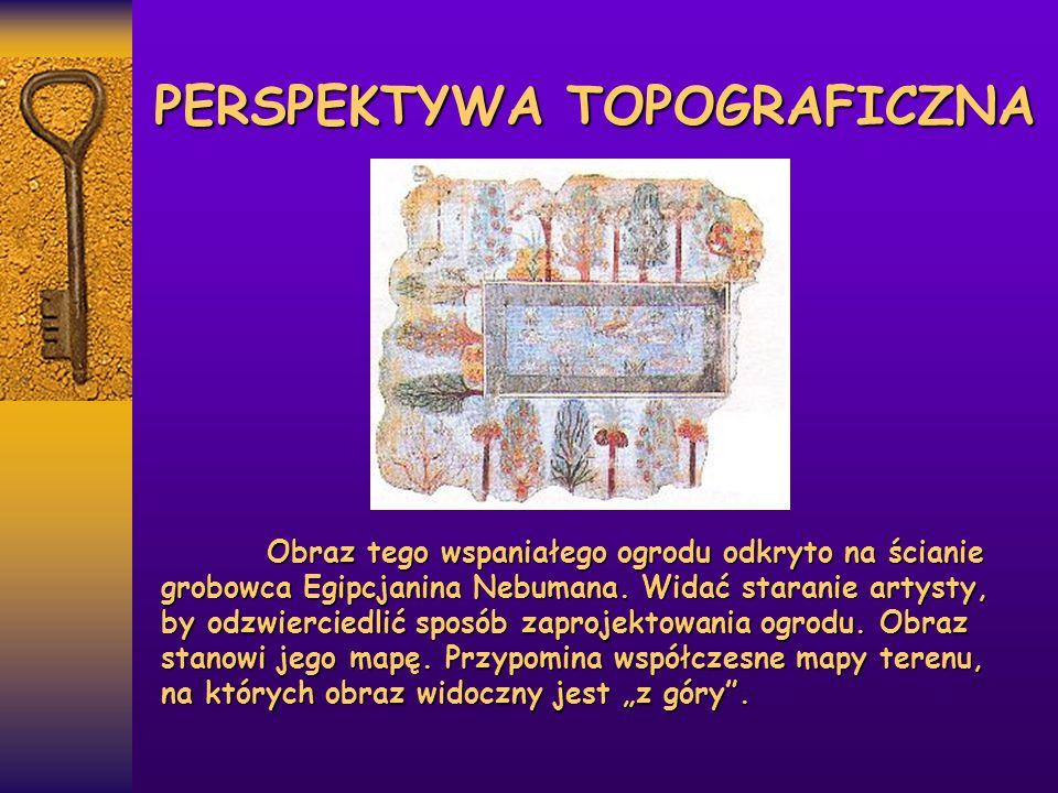 PERSPEKTYWA TOPOGRAFICZNA Obraz tego wspaniałego ogrodu odkryto na ścianie grobowca Egipcjanina Nebumana. Widać staranie artysty, by odzwierciedlić sp