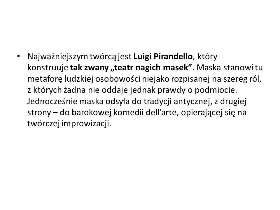 """Najważniejszym twórcą jest Luigi Pirandello, który konstruuje tak zwany """"teatr nagich masek"""". Maska stanowi tu metaforę ludzkiej osobowości niejako ro"""