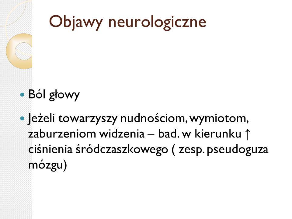 Objawy neurologiczne Ból głowy Jeżeli towarzyszy nudnościom, wymiotom, zaburzeniom widzenia – bad. w kierunku ↑ ciśnienia śródczaszkowego ( zesp. pseu