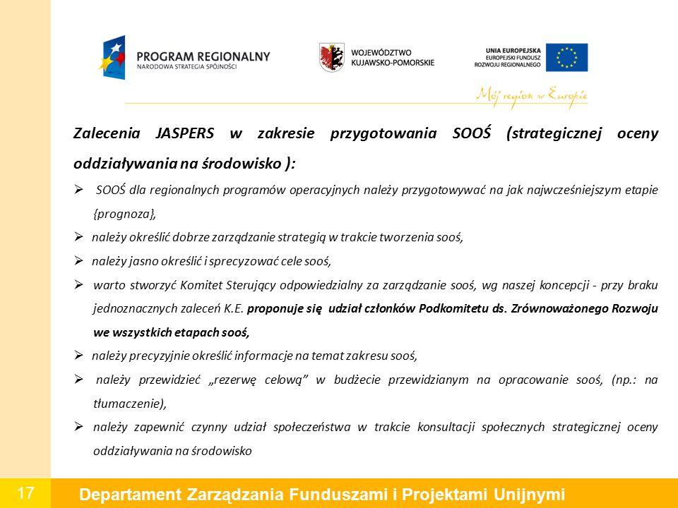 17 Departament Zarządzania Funduszami i Projektami Unijnymi Zalecenia JASPERS w zakresie przygotowania SOOŚ (strategicznej oceny oddziaływania na środowisko ):  SOOŚ dla regionalnych programów operacyjnych należy przygotowywać na jak najwcześniejszym etapie {prognoza},  należy określić dobrze zarządzanie strategią w trakcie tworzenia sooś,  należy jasno określić i sprecyzować cele sooś,  warto stworzyć Komitet Sterujący odpowiedzialny za zarządzanie sooś, wg naszej koncepcji - przy braku jednoznacznych zaleceń K.E.