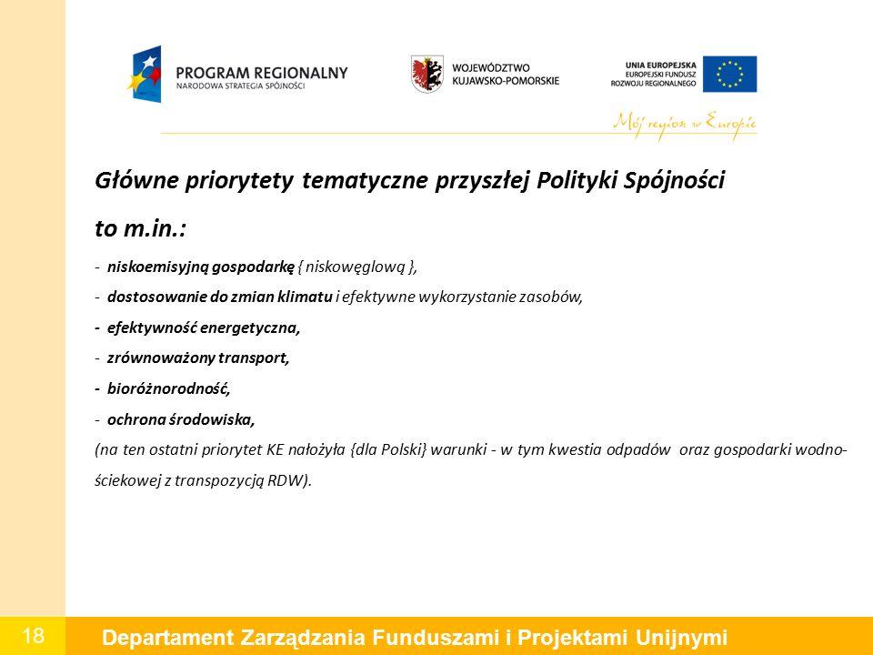 18 Departament Zarządzania Funduszami i Projektami Unijnymi Główne priorytety tematyczne przyszłej Polityki Spójności to m.in.: - niskoemisyjną gospodarkę { niskowęglową }, - dostosowanie do zmian klimatu i efektywne wykorzystanie zasobów, - efektywność energetyczna, - zrównoważony transport, - bioróżnorodność, - ochrona środowiska, (na ten ostatni priorytet KE nałożyła {dla Polski} warunki - w tym kwestia odpadów oraz gospodarki wodno- ściekowej z transpozycją RDW).