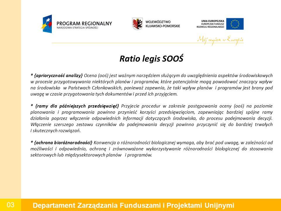 03 Departament Zarządzania Funduszami i Projektami Unijnymi Ratio legis SOOŚ * {aprioryczność analizy} Ocena (ooś) jest ważnym narzędziem służącym do uwzględnienia aspektów środowiskowych w procesie przygotowywania niektórych planów i programów, które potencjalnie mogą powodować znaczący wpływ na środowisko w Państwach Członkowskich, ponieważ zapewnia, że taki wpływ planów i programów jest brany pod uwagę w czasie przygotowania tych dokumentów i przed ich przyjęciem.