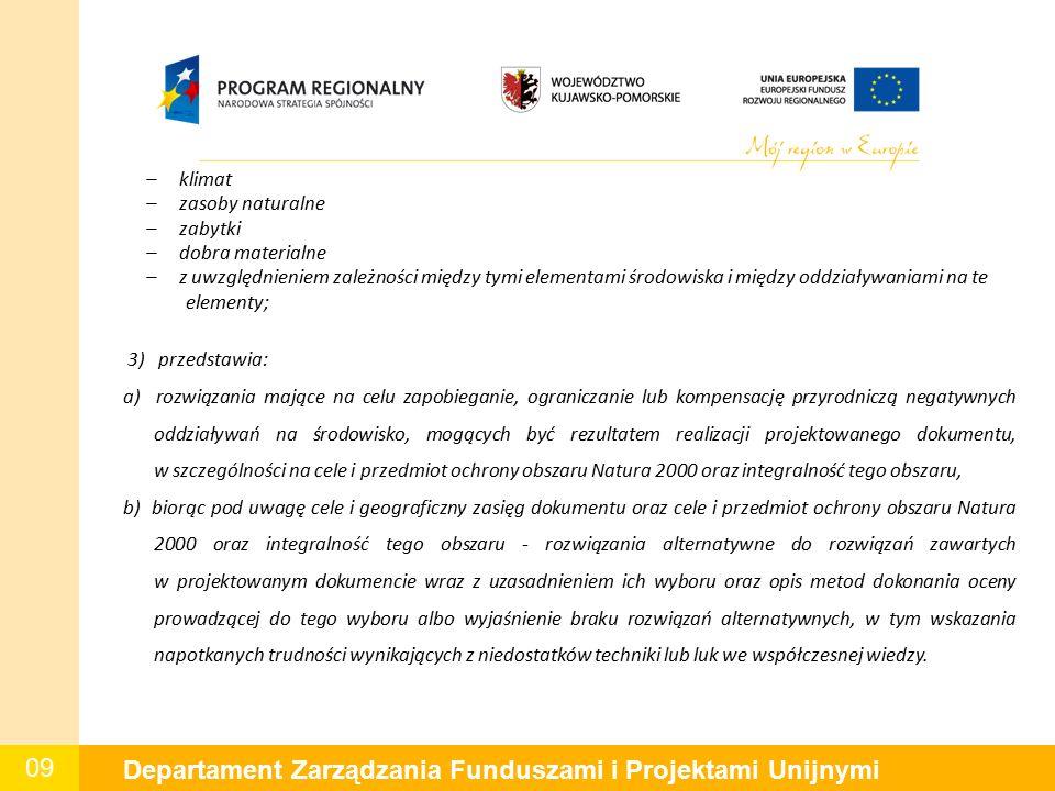 09 Departament Zarządzania Funduszami i Projektami Unijnymi – klimat – zasoby naturalne – zabytki – dobra materialne – z uwzględnieniem zależności między tymi elementami środowiska i między oddziaływaniami na te elementy; 3) przedstawia: a) rozwiązania mające na celu zapobieganie, ograniczanie lub kompensację przyrodniczą negatywnych oddziaływań na środowisko, mogących być rezultatem realizacji projektowanego dokumentu, w szczególności na cele i przedmiot ochrony obszaru Natura 2000 oraz integralność tego obszaru, b) biorąc pod uwagę cele i geograficzny zasięg dokumentu oraz cele i przedmiot ochrony obszaru Natura 2000 oraz integralność tego obszaru - rozwiązania alternatywne do rozwiązań zawartych w projektowanym dokumencie wraz z uzasadnieniem ich wyboru oraz opis metod dokonania oceny prowadzącej do tego wyboru albo wyjaśnienie braku rozwiązań alternatywnych, w tym wskazania napotkanych trudności wynikających z niedostatków techniki lub luk we współczesnej wiedzy.