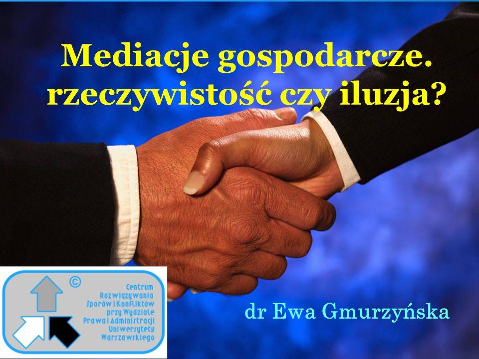 Mediacje gospodarcze. rzeczywistość czy iluzja? dr Ewa Gmurzyńska