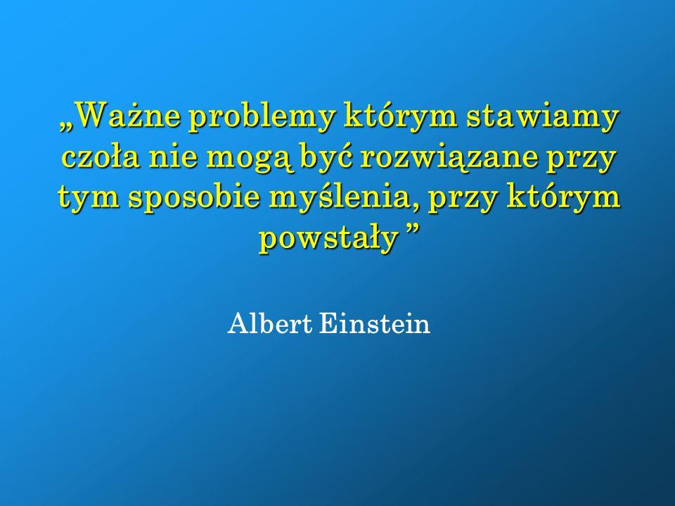 """""""Ważne problemy którym stawiamy czoła nie mogą być rozwiązane przy tym sposobie myślenia, przy którym powstały Albert Einstein"""